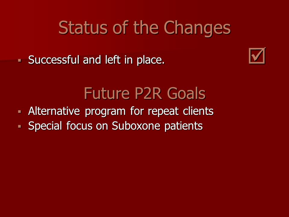 Status of the Changes  Successful and left in place.  Future P2R Goals  Alternative program for repeat clients  Special focus on Suboxone patients