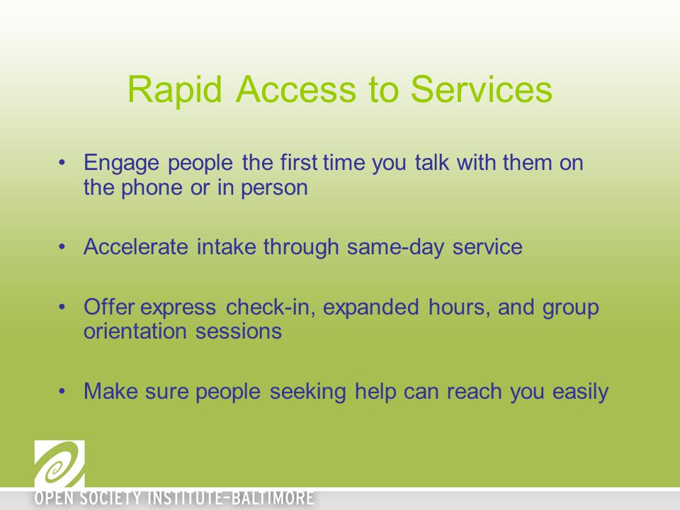 Rapid Access to Services Engage people the first time you talk with them on the phone or in person Accelerate intake through same-day service Offer express check-in, expanded hours, and group orientation sessions Make sure people seeking help can reach you easily