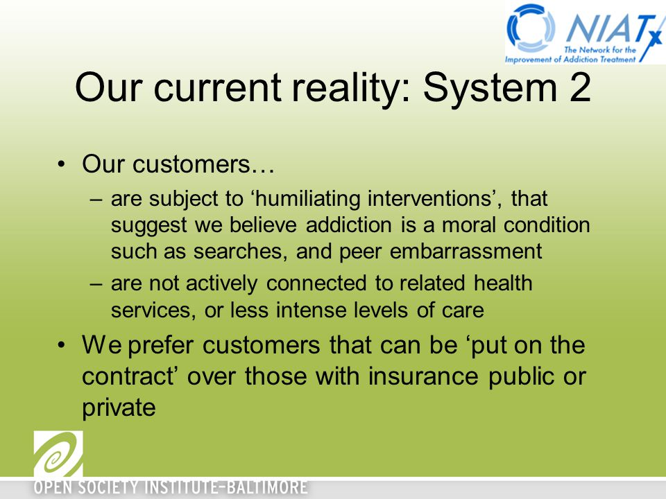 Our current reality: System 2 Our customers… –are subject to 'humiliating interventions', that suggest we believe addiction is a moral condition such as searches, and peer embarrassment –are not actively connected to related health services, or less intense levels of care We prefer customers that can be 'put on the contract' over those with insurance public or private