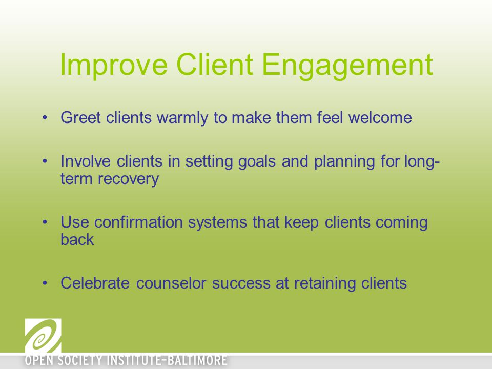 Improve Client Engagement Greet clients warmly to make them feel welcome Involve clients in setting goals and planning for long- term recovery Use confirmation systems that keep clients coming back Celebrate counselor success at retaining clients