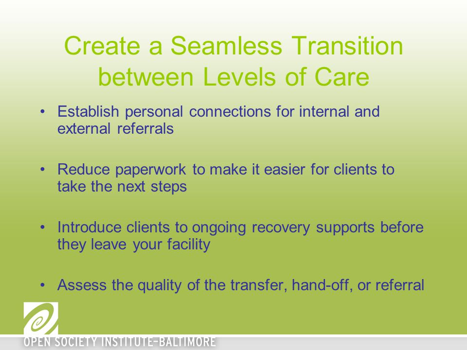 Create a Seamless Transition between Levels of Care Establish personal connections for internal and external referrals Reduce paperwork to make it eas