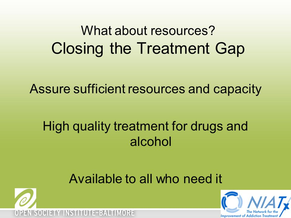 What about resources? Closing the Treatment Gap Assure sufficient resources and capacity High quality treatment for drugs and alcohol Available to all