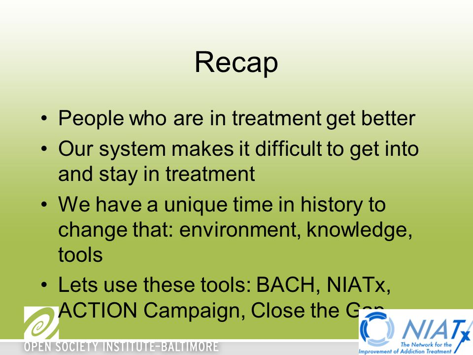 Recap People who are in treatment get better Our system makes it difficult to get into and stay in treatment We have a unique time in history to chang