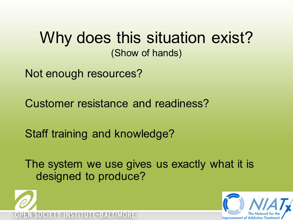Why does this situation exist? (Show of hands) Not enough resources? Customer resistance and readiness? Staff training and knowledge? The system we us