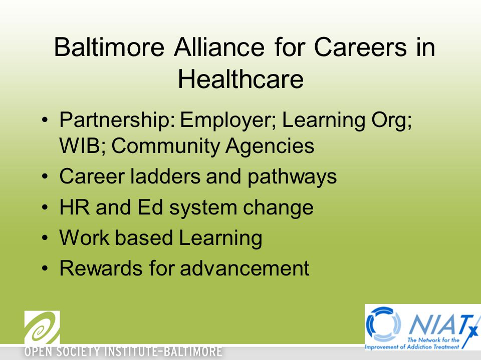 Baltimore Alliance for Careers in Healthcare Partnership: Employer; Learning Org; WIB; Community Agencies Career ladders and pathways HR and Ed system change Work based Learning Rewards for advancement