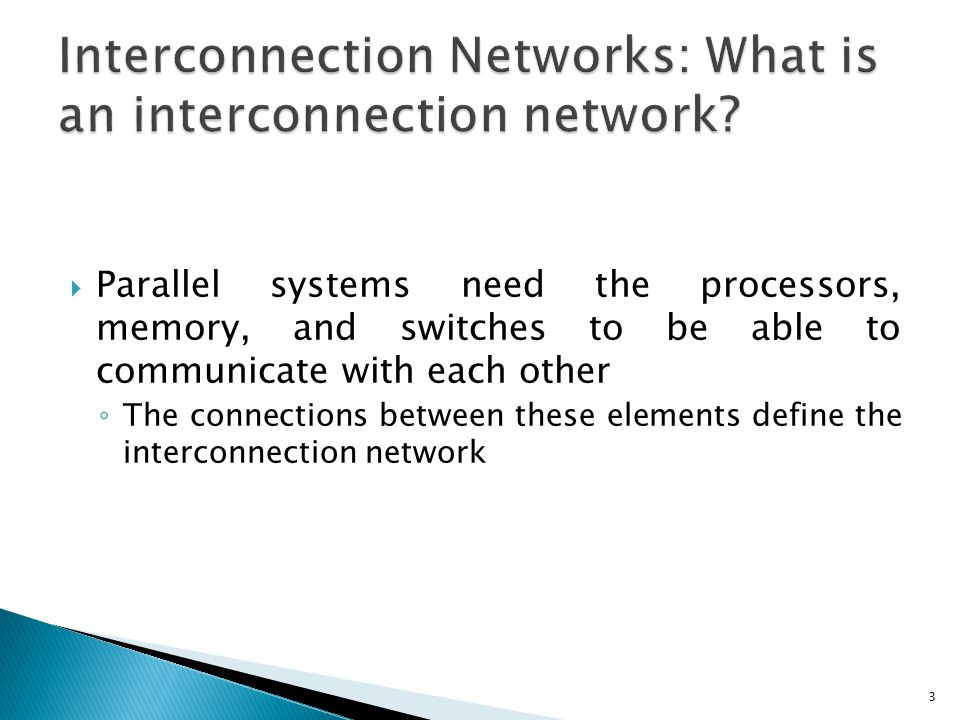  Parallel systems need the processors, memory, and switches to be able to communicate with each other ◦ The connections between these elements define the interconnection network 3