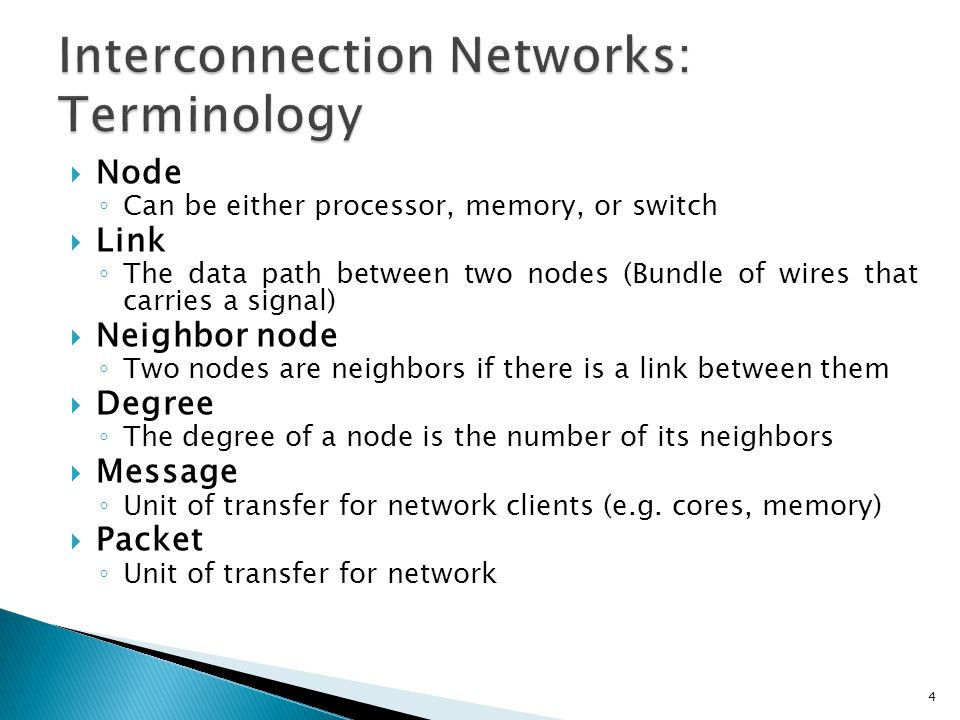  Node ◦ Can be either processor, memory, or switch  Link ◦ The data path between two nodes (Bundle of wires that carries a signal)  Neighbor node ◦ Two nodes are neighbors if there is a link between them  Degree ◦ The degree of a node is the number of its neighbors  Message ◦ Unit of transfer for network clients (e.g.