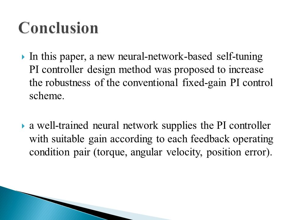  In this paper, a new neural-network-based self-tuning PI controller design method was proposed to increase the robustness of the conventional fixed-gain PI control scheme.