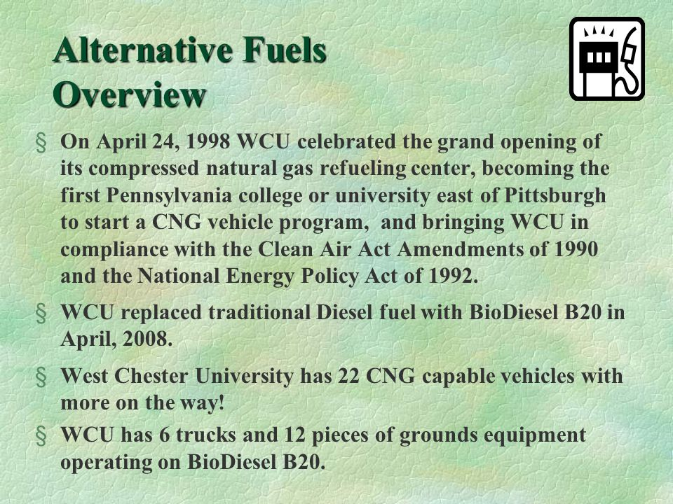 West Chester University's Alternative Fuel Vehicle Program Compressed Natural Gas BioDiesel B20 University Garage West Chester University West Chester