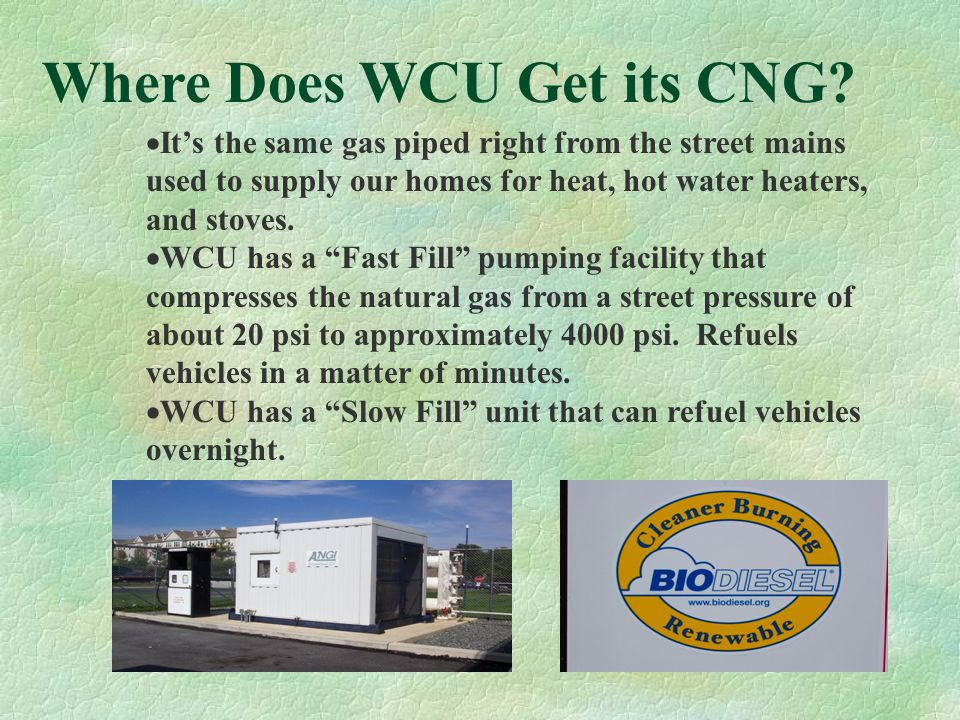 Why use Alternative Fuels?  For cleaner air  For less dependence on foreign oil  For lower cost fuel What is Compressed Natural Gas (CNG)?  CNG is