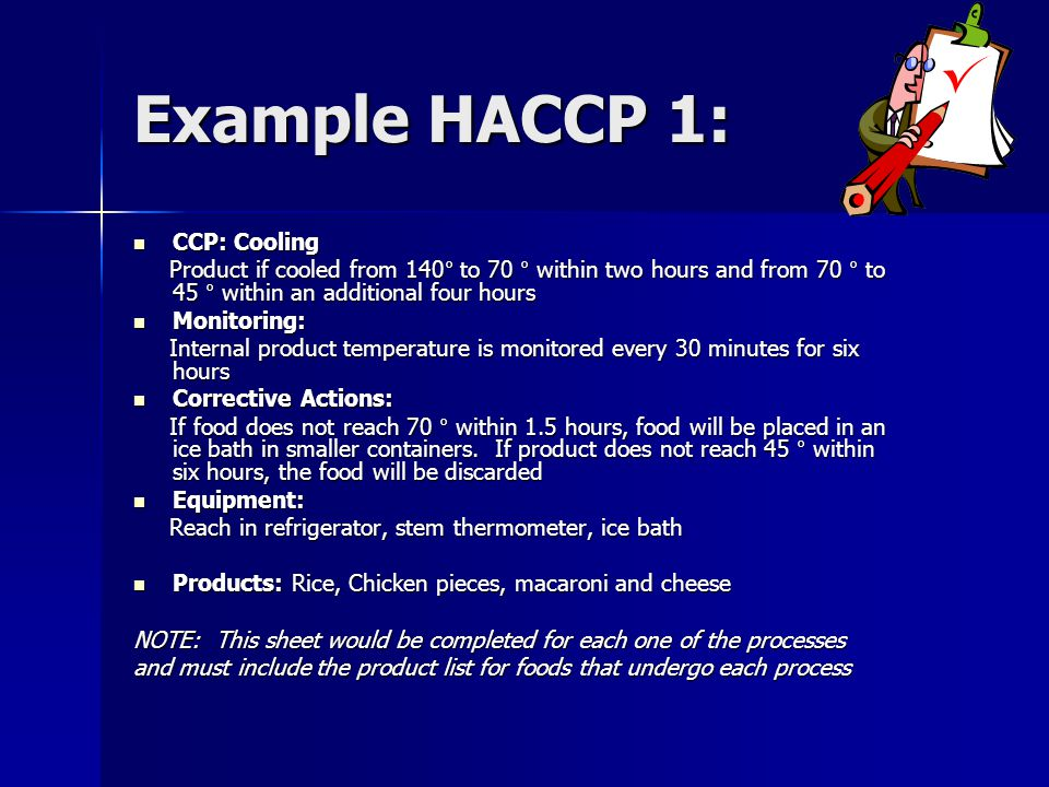 Example HACCP 1: CCP: Cooling CCP: Cooling Product if cooled from 140° to 70 ° within two hours and from 70 ° to 45 ° within an additional four hours