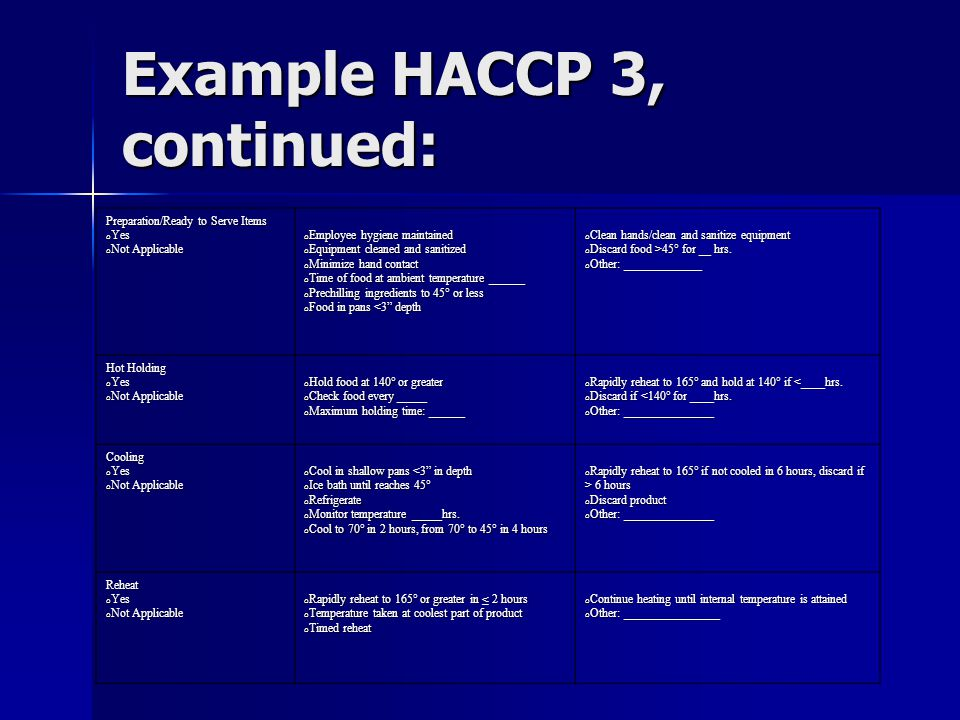 Example HACCP 3, continued: Preparation/Ready to Serve Items o Yes o Not Applicable o Employee hygiene maintained o Equipment cleaned and sanitized o