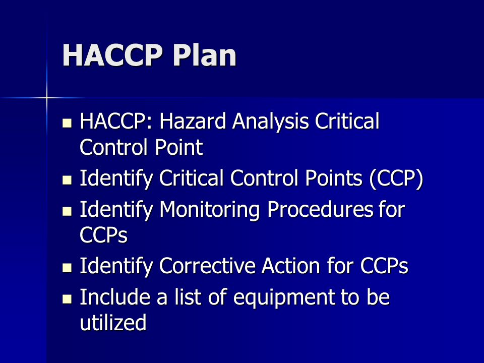 HACCP Plan HACCP: Hazard Analysis Critical Control Point HACCP: Hazard Analysis Critical Control Point Identify Critical Control Points (CCP) Identify Critical Control Points (CCP) Identify Monitoring Procedures for CCPs Identify Monitoring Procedures for CCPs Identify Corrective Action for CCPs Identify Corrective Action for CCPs Include a list of equipment to be utilized Include a list of equipment to be utilized