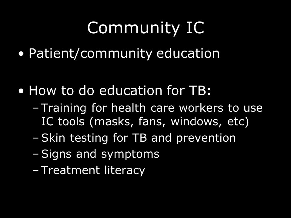Community IC Patient/community education How to do education for TB: –Training for health care workers to use IC tools (masks, fans, windows, etc) –Skin testing for TB and prevention –Signs and symptoms –Treatment literacy