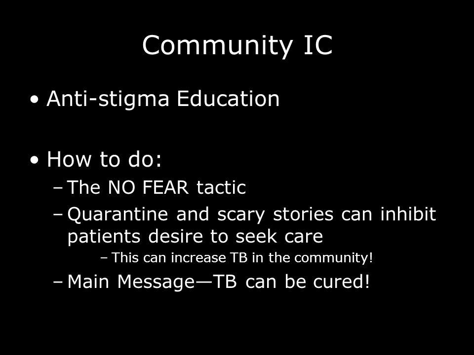 Anti-stigma Education How to do: –The NO FEAR tactic –Quarantine and scary stories can inhibit patients desire to seek care –This can increase TB in the community.