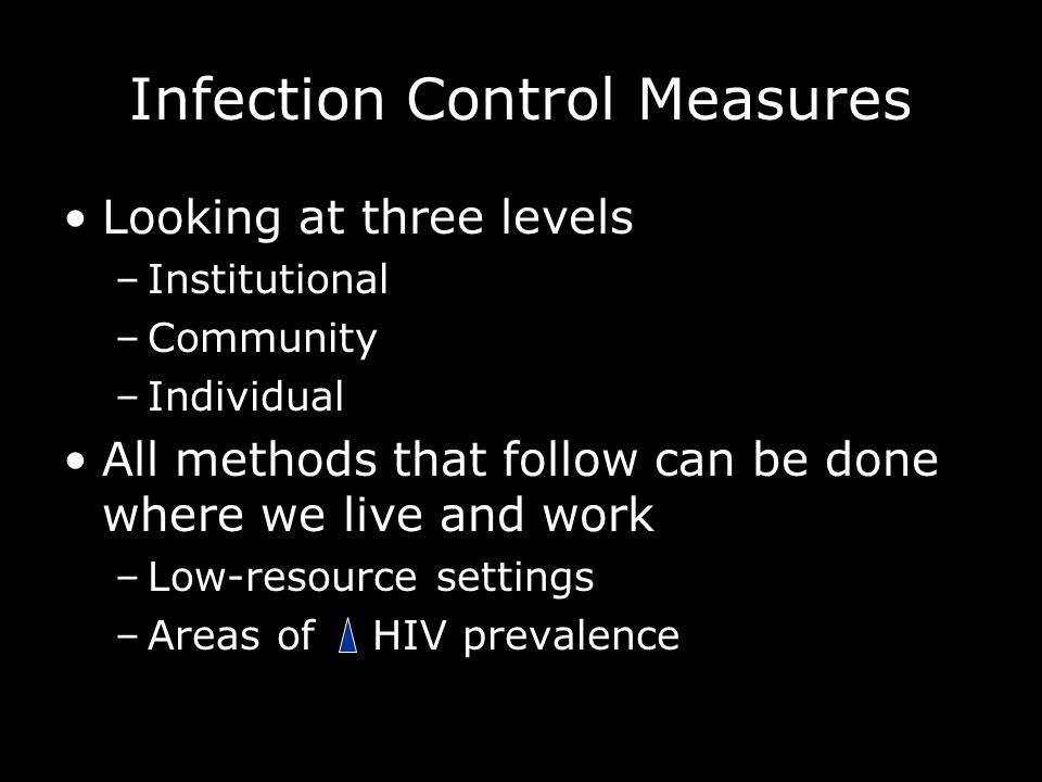 Infection Control Measures Looking at three levels –Institutional –Community –Individual All methods that follow can be done where we live and work –Low-resource settings –Areas of HIV prevalence