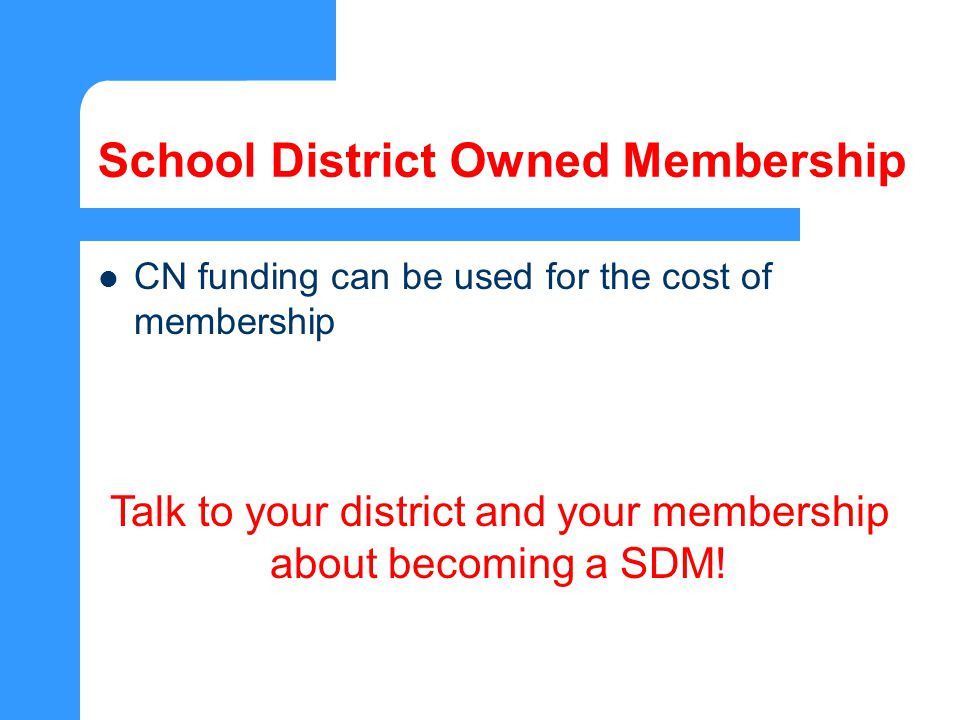 School District Owned Membership CN funding can be used for the cost of membership Talk to your district and your membership about becoming a SDM!
