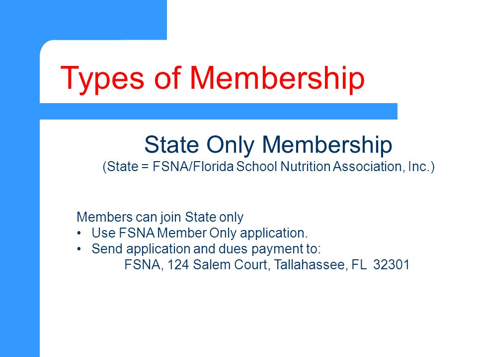 Types of Membership State Only Membership (State = FSNA/Florida School Nutrition Association, Inc.) Members can join State only Use FSNA Member Only application.
