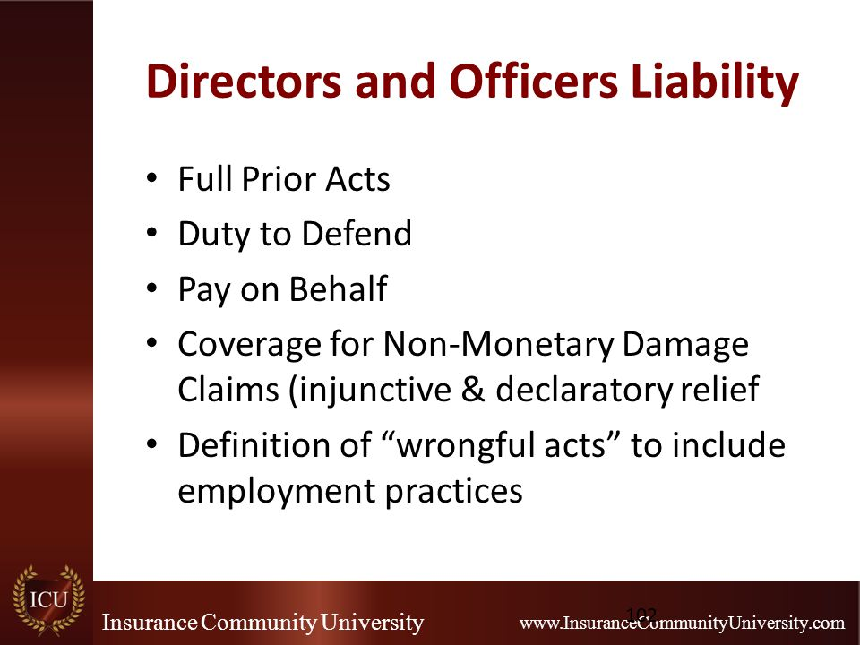 Insurance Community University www.InsuranceCommunityUniversity.com Directors and Officers Liability Full Prior Acts Duty to Defend Pay on Behalf Coverage for Non-Monetary Damage Claims (injunctive & declaratory relief Definition of wrongful acts to include employment practices 102