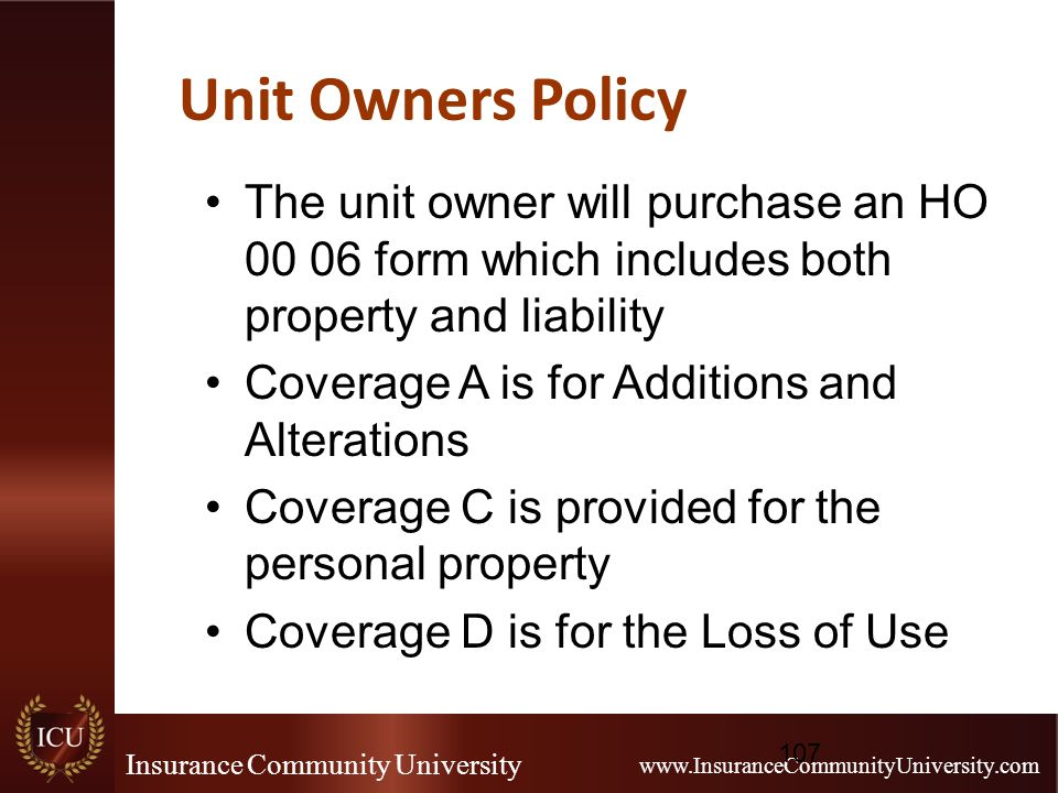 Insurance Community University www.InsuranceCommunityUniversity.com Unit Owners Policy The unit owner will purchase an HO 00 06 form which includes both property and liability Coverage A is for Additions and Alterations Coverage C is provided for the personal property Coverage D is for the Loss of Use 107
