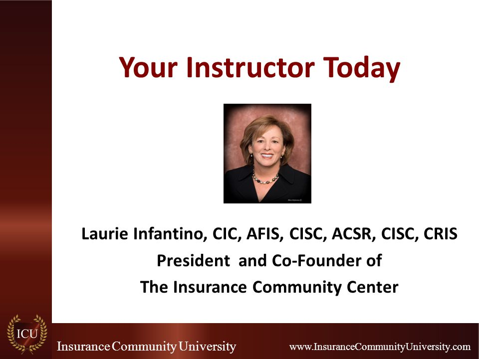 Insurance Community University www.InsuranceCommunityUniversity.com Your Instructor Today Laurie Infantino, CIC, AFIS, CISC, ACSR, CISC, CRIS Presiden