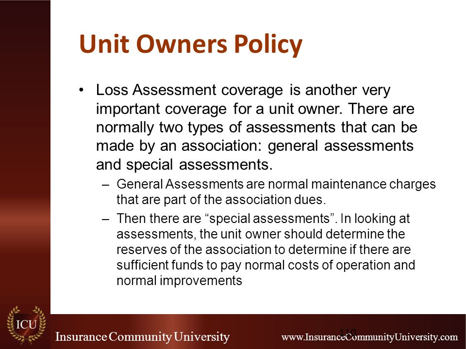 Insurance Community University www.InsuranceCommunityUniversity.com Unit Owners Policy Loss Assessment coverage is another very important coverage for