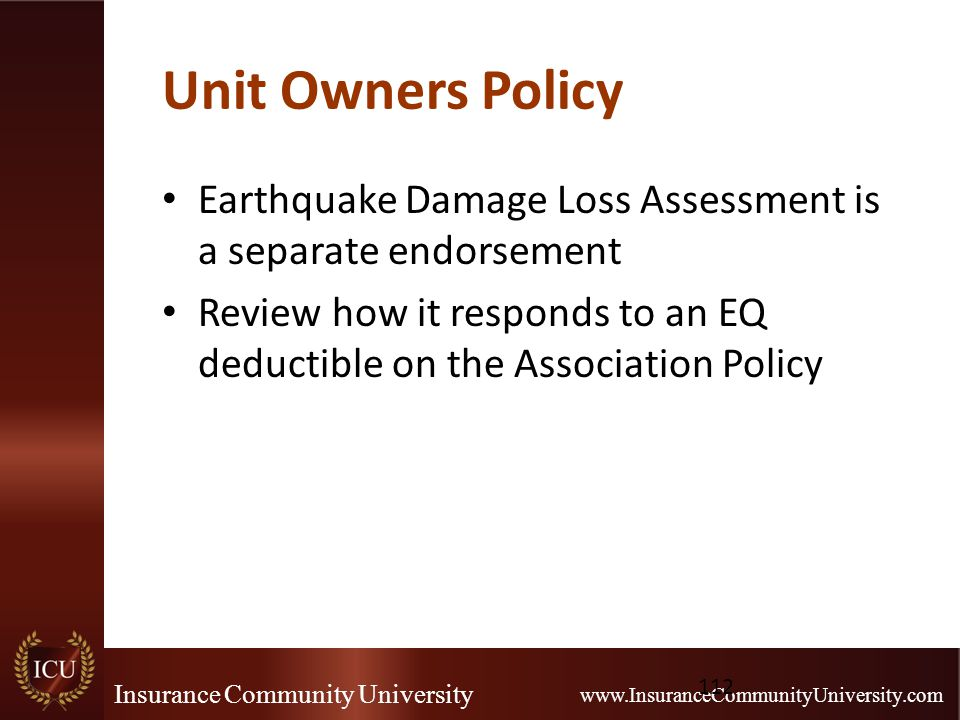 Insurance Community University www.InsuranceCommunityUniversity.com Unit Owners Policy Earthquake Damage Loss Assessment is a separate endorsement Review how it responds to an EQ deductible on the Association Policy 112