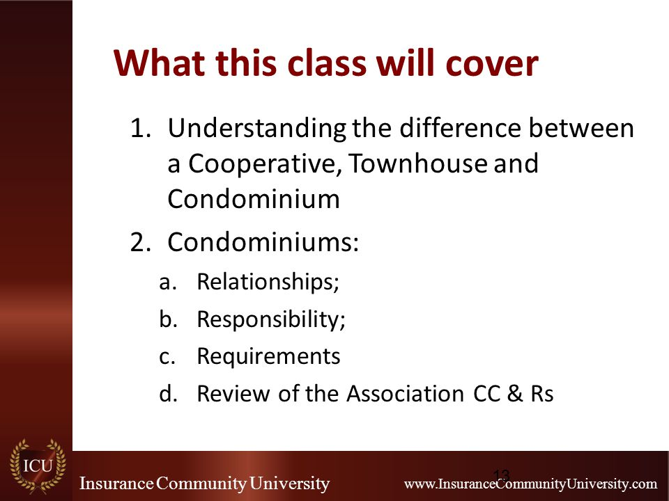 Insurance Community University www.InsuranceCommunityUniversity.com What this class will cover 1.Understanding the difference between a Cooperative, Townhouse and Condominium 2.Condominiums: a.Relationships; b.Responsibility; c.Requirements d.Review of the Association CC & Rs 13