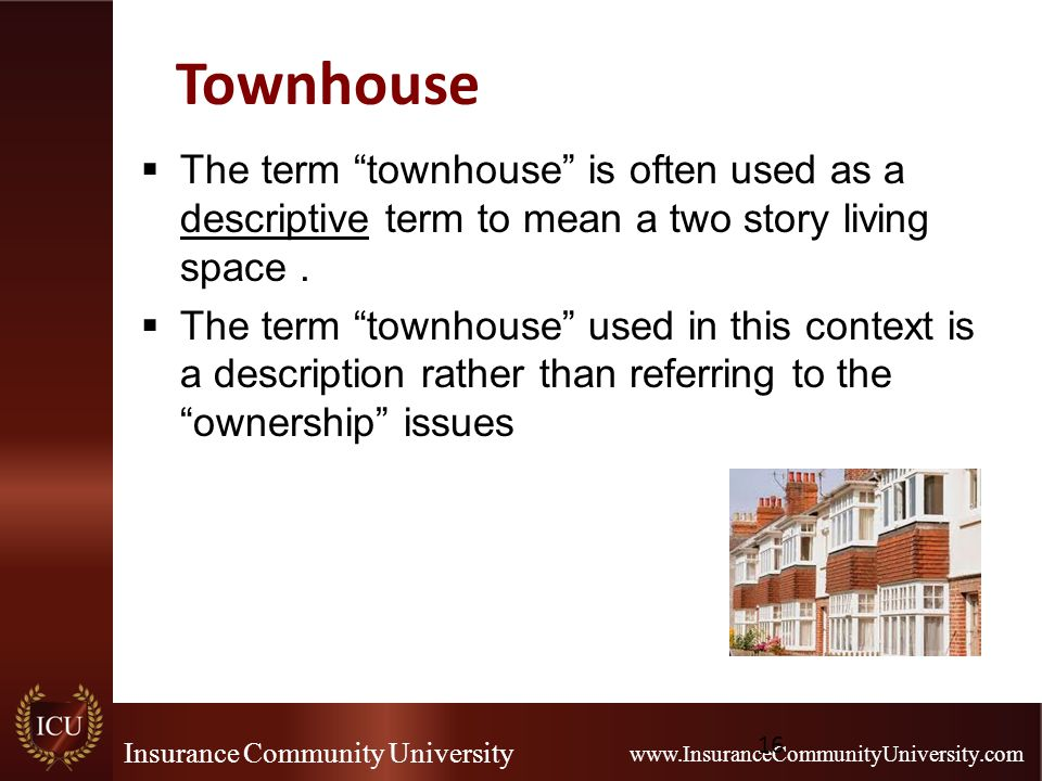 Insurance Community University www.InsuranceCommunityUniversity.com Townhouse  The term townhouse is often used as a descriptive term to mean a two story living space.