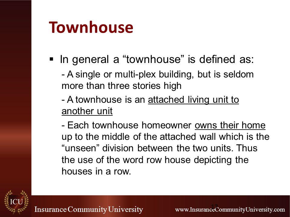 Insurance Community University www.InsuranceCommunityUniversity.com Townhouse  In general a townhouse is defined as: - A single or multi-plex building, but is seldom more than three stories high - A townhouse is an attached living unit to another unit - Each townhouse homeowner owns their home up to the middle of the attached wall which is the unseen division between the two units.