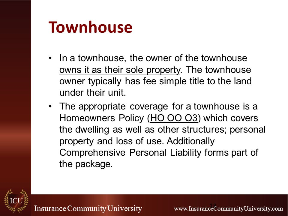 Insurance Community University www.InsuranceCommunityUniversity.com Townhouse In a townhouse, the owner of the townhouse owns it as their sole propert
