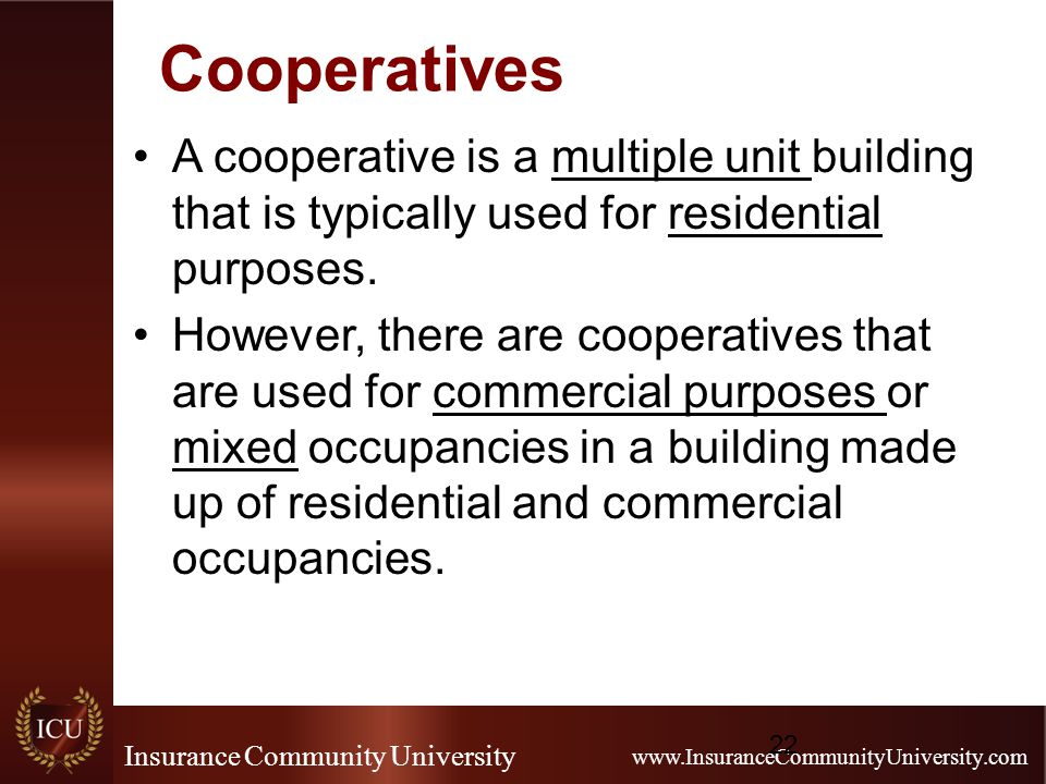 Insurance Community University www.InsuranceCommunityUniversity.com Cooperatives A cooperative is a multiple unit building that is typically used for residential purposes.