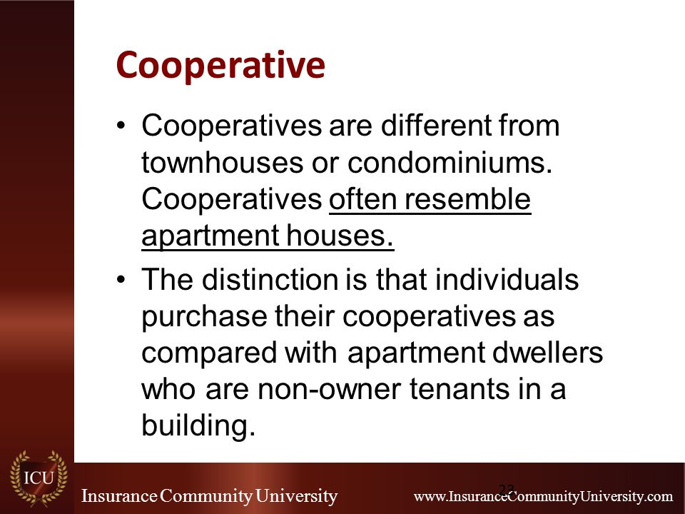 Insurance Community University www.InsuranceCommunityUniversity.com Cooperative Cooperatives are different from townhouses or condominiums. Cooperativ