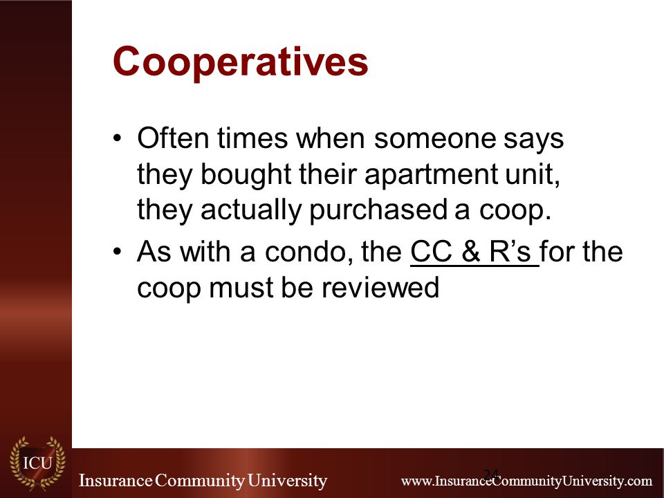 Insurance Community University www.InsuranceCommunityUniversity.com Cooperatives Often times when someone says they bought their apartment unit, they actually purchased a coop.