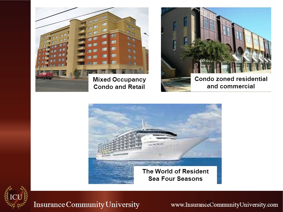 Insurance Community University www.InsuranceCommunityUniversity.com 31 Condo zoned residential and commercial The World of Resident Sea Four Seasons Mixed Occupancy Condo and Retail