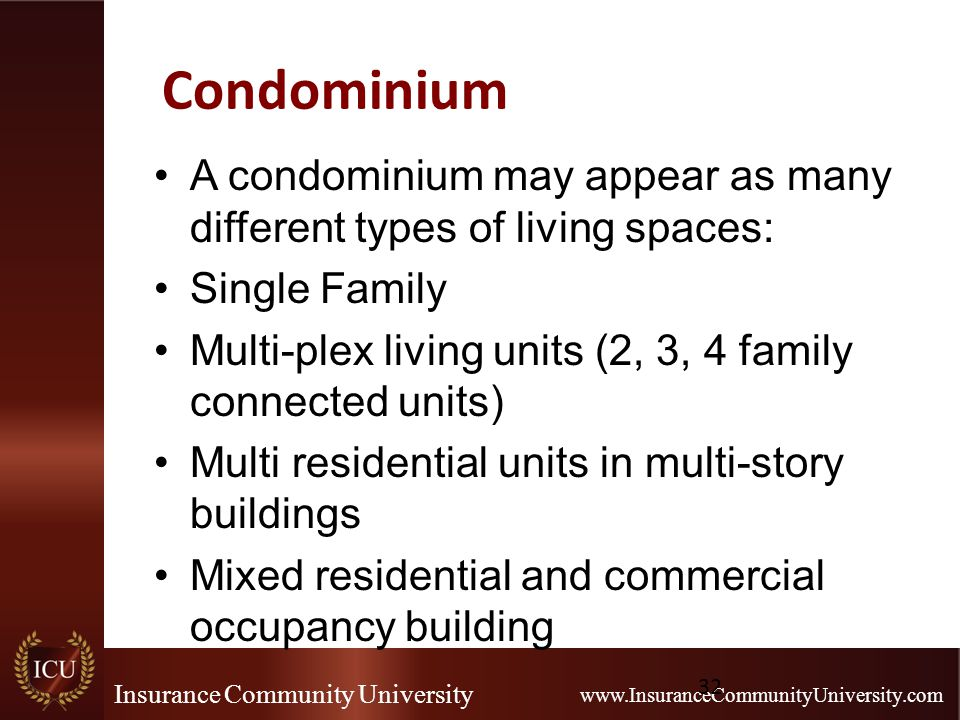 Insurance Community University www.InsuranceCommunityUniversity.com Condominium A condominium may appear as many different types of living spaces: Single Family Multi-plex living units (2, 3, 4 family connected units) Multi residential units in multi-story buildings Mixed residential and commercial occupancy building 32