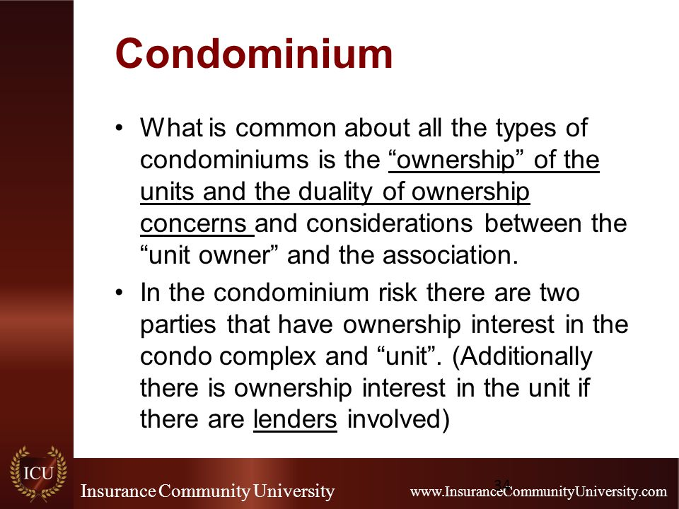 Insurance Community University www.InsuranceCommunityUniversity.com Condominium What is common about all the types of condominiums is the ownership of the units and the duality of ownership concerns and considerations between the unit owner and the association.
