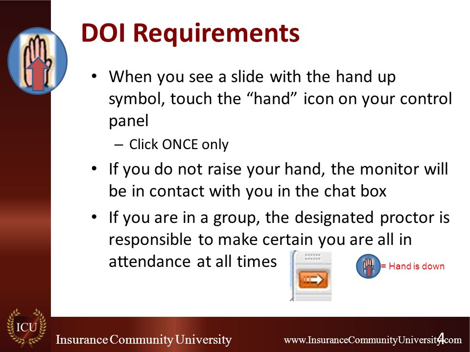 Insurance Community University www.InsuranceCommunityUniversity.com DOI Requirements When you see a slide with the hand up symbol, touch the hand icon on your control panel – Click ONCE only If you do not raise your hand, the monitor will be in contact with you in the chat box If you are in a group, the designated proctor is responsible to make certain you are all in attendance at all times 4 = Hand is down