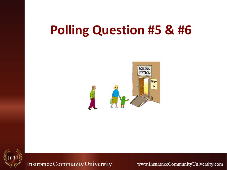 Insurance Community University www.InsuranceCommunityUniversity.com Polling Question #5 & #6 44