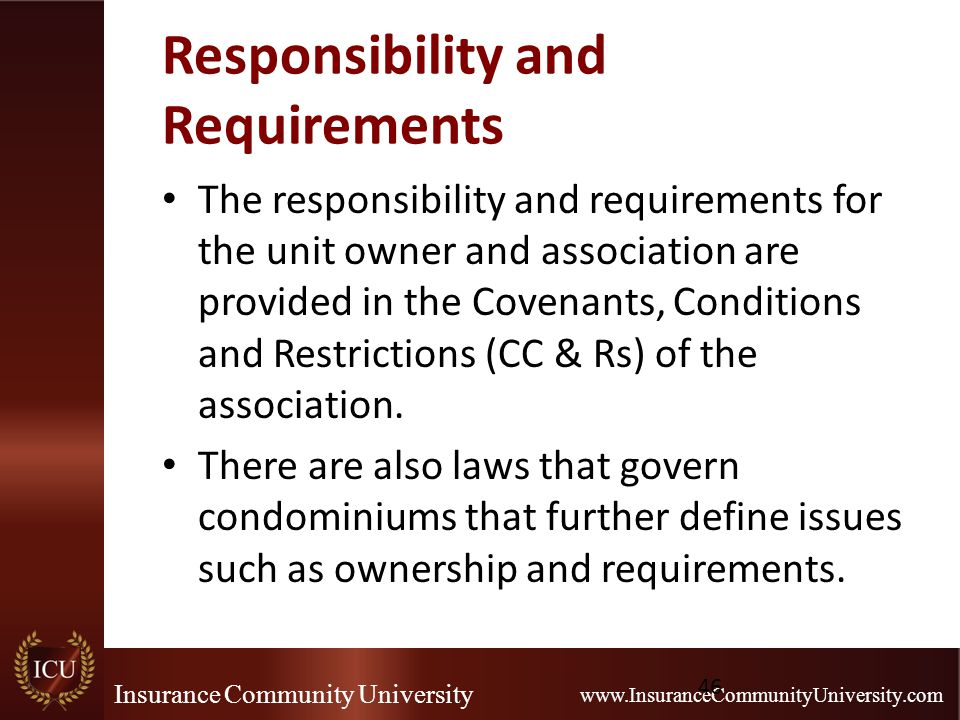 Insurance Community University www.InsuranceCommunityUniversity.com Responsibility and Requirements The responsibility and requirements for the unit owner and association are provided in the Covenants, Conditions and Restrictions (CC & Rs) of the association.