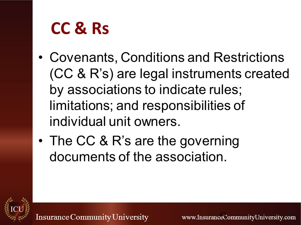 Insurance Community University www.InsuranceCommunityUniversity.com CC & Rs Covenants, Conditions and Restrictions (CC & R's) are legal instruments cr
