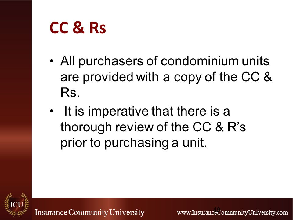 Insurance Community University www.InsuranceCommunityUniversity.com CC & Rs All purchasers of condominium units are provided with a copy of the CC & R