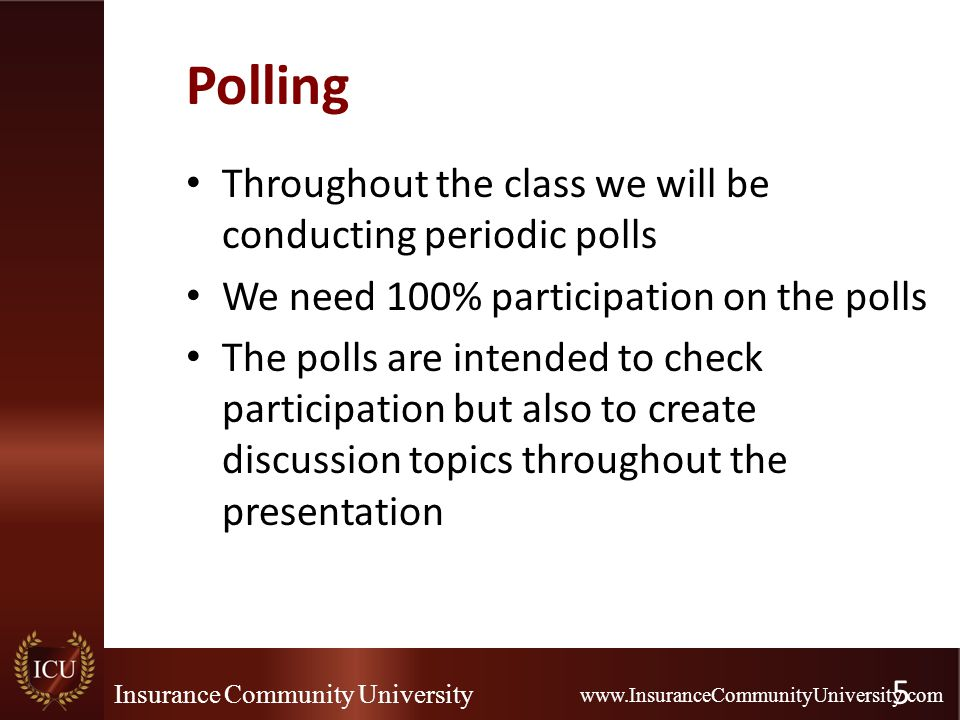 Insurance Community University www.InsuranceCommunityUniversity.com Polling Throughout the class we will be conducting periodic polls We need 100% par