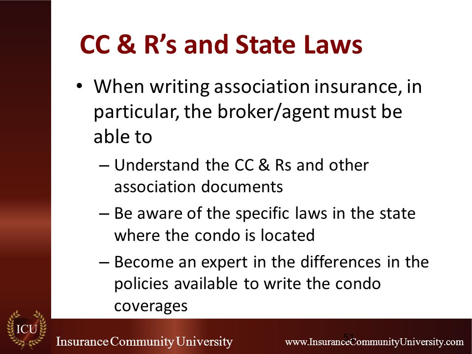 Insurance Community University www.InsuranceCommunityUniversity.com CC & R's and State Laws When writing association insurance, in particular, the broker/agent must be able to – Understand the CC & Rs and other association documents – Be aware of the specific laws in the state where the condo is located – Become an expert in the differences in the policies available to write the condo coverages 51