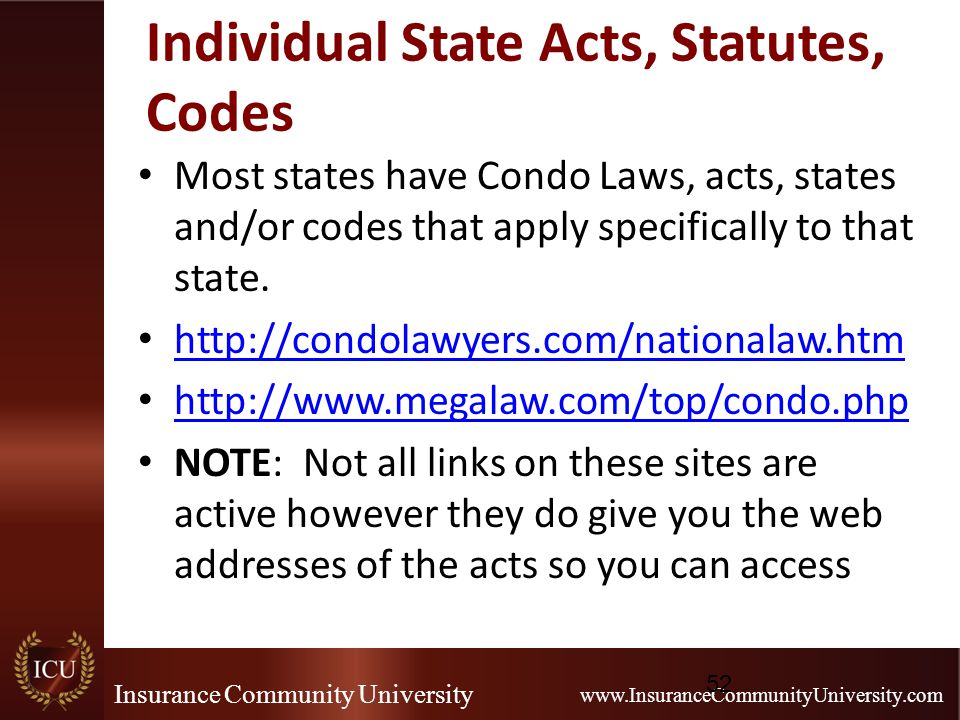 Insurance Community University www.InsuranceCommunityUniversity.com Individual State Acts, Statutes, Codes Most states have Condo Laws, acts, states and/or codes that apply specifically to that state.