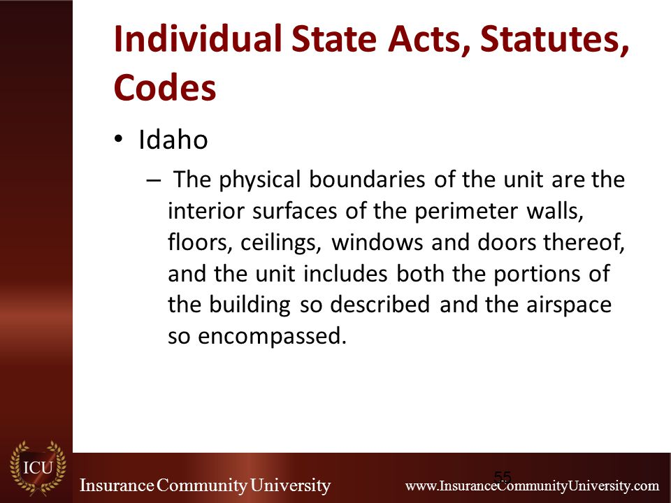 Insurance Community University www.InsuranceCommunityUniversity.com Individual State Acts, Statutes, Codes Idaho – The physical boundaries of the unit are the interior surfaces of the perimeter walls, floors, ceilings, windows and doors thereof, and the unit includes both the portions of the building so described and the airspace so encompassed.