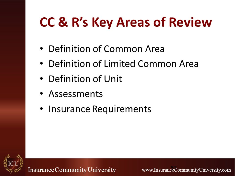 Insurance Community University www.InsuranceCommunityUniversity.com CC & R's Key Areas of Review Definition of Common Area Definition of Limited Common Area Definition of Unit Assessments Insurance Requirements 57