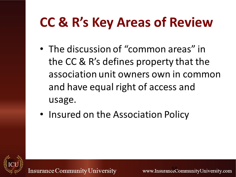 "Insurance Community University www.InsuranceCommunityUniversity.com CC & R's Key Areas of Review The discussion of ""common areas"" in the CC & R's defi"