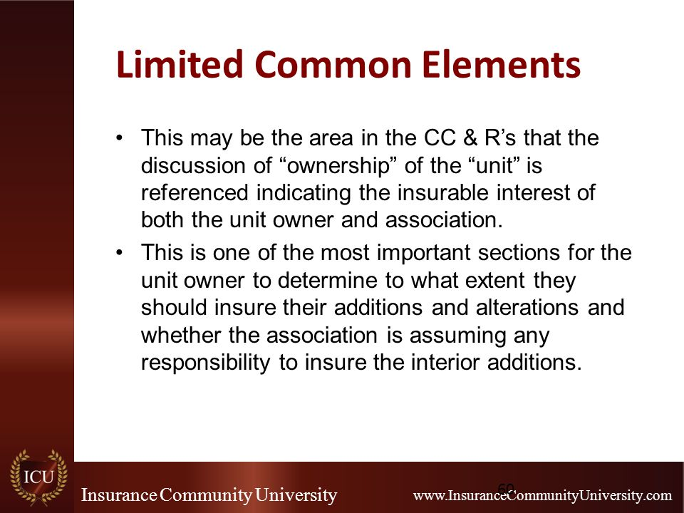 Insurance Community University www.InsuranceCommunityUniversity.com Limited Common Elements This may be the area in the CC & R's that the discussion of ownership of the unit is referenced indicating the insurable interest of both the unit owner and association.