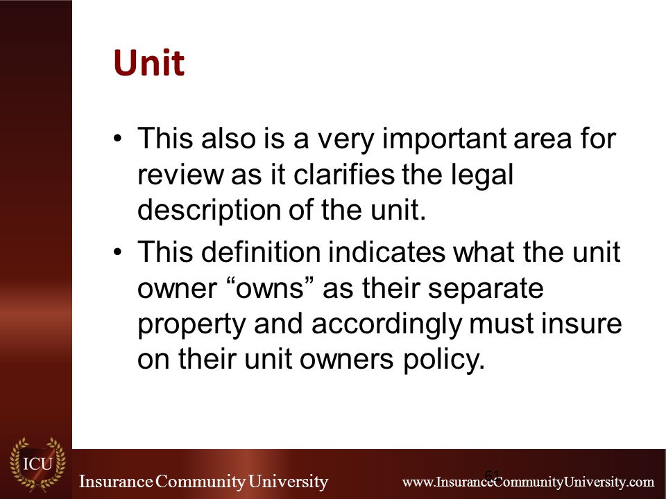 Insurance Community University www.InsuranceCommunityUniversity.com Unit This also is a very important area for review as it clarifies the legal description of the unit.
